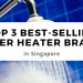 Top 3 Best-Selling Water Heater Brand in Singapore